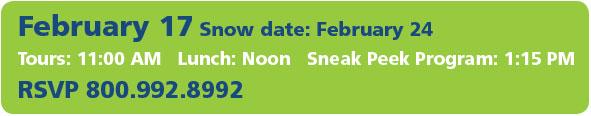 February 17 Snow date: February 24 Tours: 11:00 AM   Lunch: Noon   Sneak Peek Program: 1:15 PM RSVP 800.992.8992