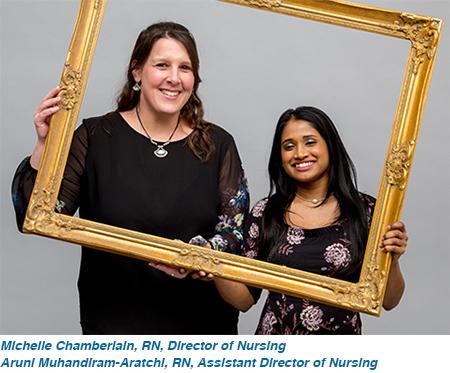 Michelle Chamberlain, RN Director of Nursing and Aruni Muhandiram-Aratchi, RN Assistant Director of Nursing