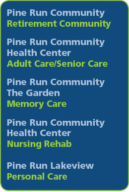 Pine Run Community – Retirement Community, Pine Run Community Health Center – Adult Care/Senior Care, Pine Run Community The Garden – Memory Care, Pine Run Community Health Center – Nursing Rehab, Pine Run Lakeview – Personal Care